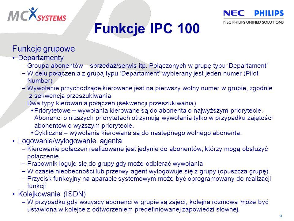 18 Funkcje IPC 100 Funkcje grupowe Departamenty –Groupa abonentów – sprzedaż/serwis itp. Połączonych w grupę typu Departament –W celu połączenia z gru