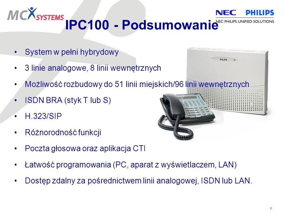 31 IPC100 - Podsumowanie System w pełni hybrydowy 3 linie analogowe, 8 linii wewnętrznych Możliwość rozbudowy do 51 linii miejskich/96 linii wewnętrzn