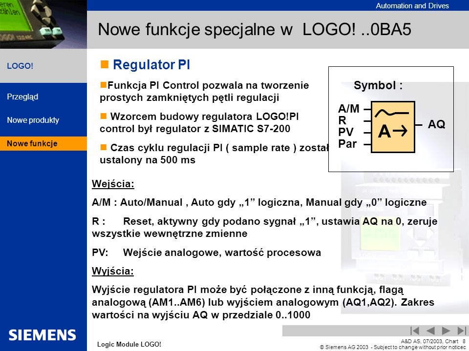 Automation and Drives Przegląd Nowe produkty Nowe funkcje Logic Module LOGO! LOGO! A&D AS, 07/2003, Chart8 © Siemens AG 2003 - Subject to change witho