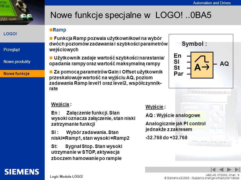 Automation and Drives Przegląd Nowe produkty Nowe funkcje Logic Module LOGO! LOGO! A&D AS, 07/2003, Chart9 © Siemens AG 2003 - Subject to change witho