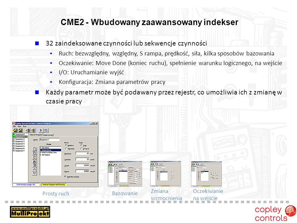 CME2 - Wbudowany zaawansowany indekser Prosty ruch Bazowanie Zmiana wzmocnienia Oczekiwanie na wejście 32 zaindeksowane czynności lub sekwencje czynności Ruch: bezwzględny, względny, S rampa, prędkość, siła, kilka sposobów bazowania Oczekiwanie: Move Done (koniec ruchu), spełnienie warunku logicznego, na wejście I/O: Uruchamianie wyjść Konfiguracja: Zmiana parametrów pracy Każdy parametr może być podawany przez rejestr, co umożliwia ich z zmianę w czasie pracy