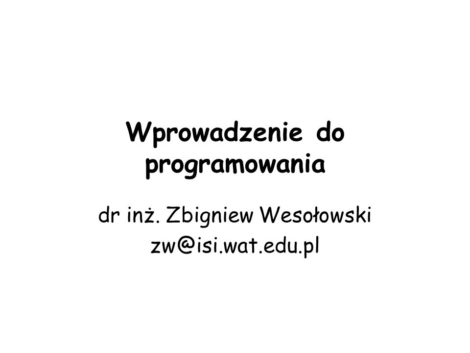 Wprowadzenie do programowania dr inż. Zbigniew Wesołowski zw@isi.wat.edu.pl