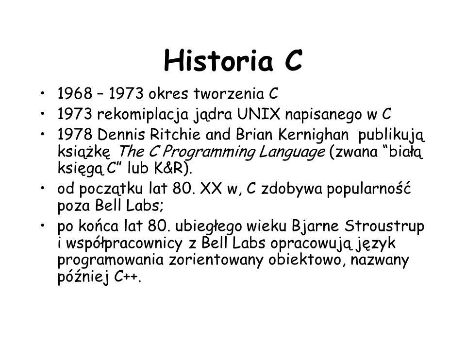 Historia C 1968 – 1973 okres tworzenia C 1973 rekomiplacja jądra UNIX napisanego w C 1978 Dennis Ritchie and Brian Kernighan publikują książkę The C P