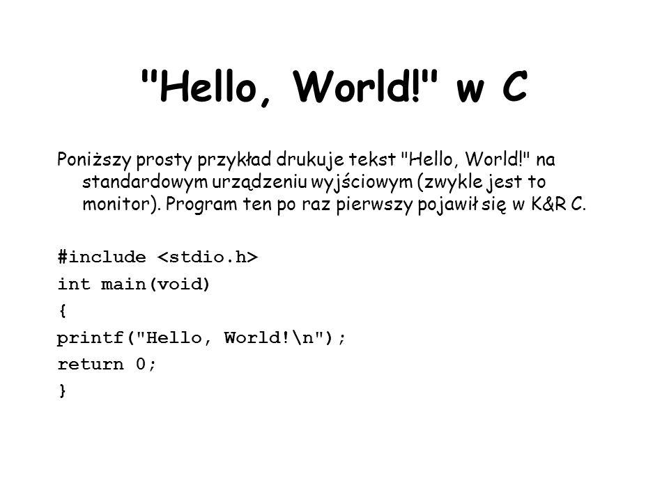 Hello, World! w C Poniższy prosty przykład drukuje tekst Hello, World! na standardowym urządzeniu wyjściowym (zwykle jest to monitor).