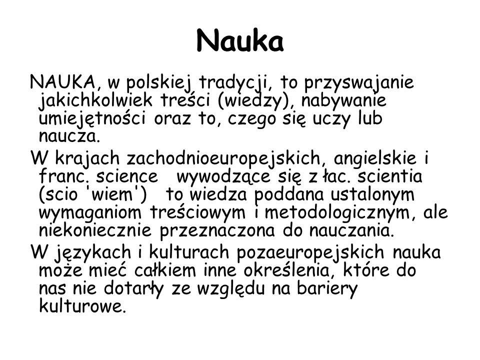 Nauka NAUKA, w polskiej tradycji, to przyswajanie jakichkolwiek treści (wiedzy), nabywanie umiejętności oraz to, czego się uczy lub naucza. W krajach