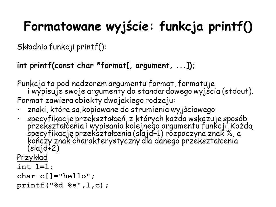 Formatowane wyjście: funkcja printf() Składnia funkcji printf(): int printf(const char *format[, argument,...]); Funkcja ta pod nadzorem argumentu format, formatuje i wypisuje swoje argumenty do standardowego wyjścia (stdout).