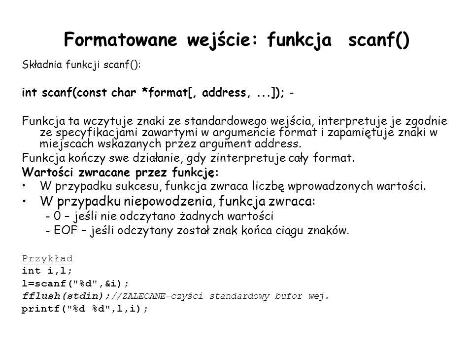 Formatowane wejście: funkcja scanf() Składnia funkcji scanf(): int scanf(const char *format[, address,...]); - Funkcja ta wczytuje znaki ze standardowego wejścia, interpretuje je zgodnie ze specyfikacjami zawartymi w argumencie format i zapamiętuje znaki w miejscach wskazanych przez argument address.
