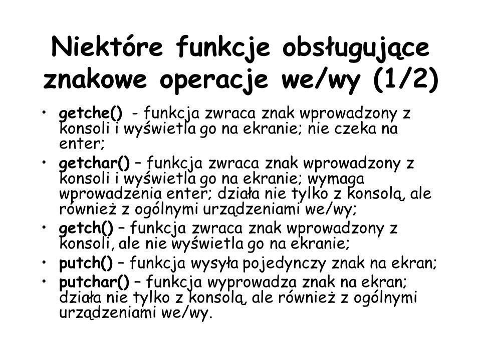Niektóre funkcje obsługujące znakowe operacje we/wy (1/2) getche() - funkcja zwraca znak wprowadzony z konsoli i wyświetla go na ekranie; nie czeka na