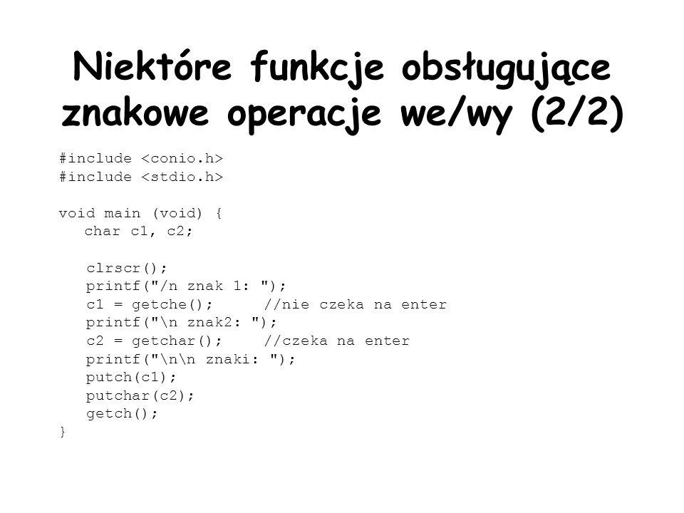Niektóre funkcje obsługujące znakowe operacje we/wy (2/2) #include void main (void) { char c1, c2; clrscr(); printf( /n znak 1: ); c1 = getche();//nie czeka na enter printf( \n znak2: ); c2 = getchar();//czeka na enter printf( \n\n znaki: ); putch(c1); putchar(c2); getch(); }