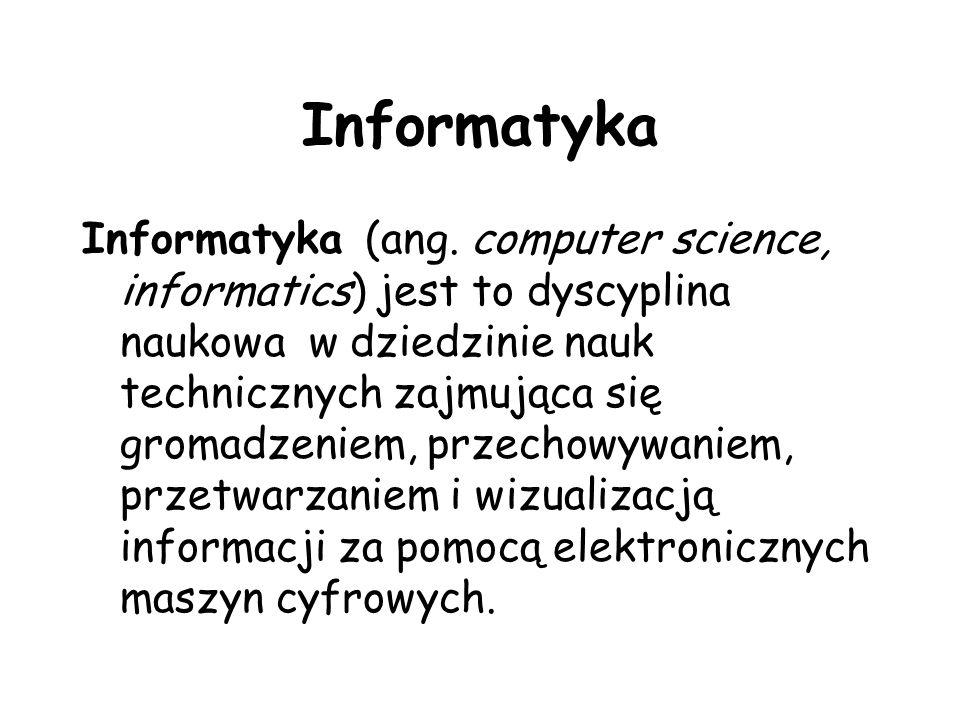 Informatyka Informatyka (ang. computer science, informatics) jest to dyscyplina naukowa w dziedzinie nauk technicznych zajmująca się gromadzeniem, prz