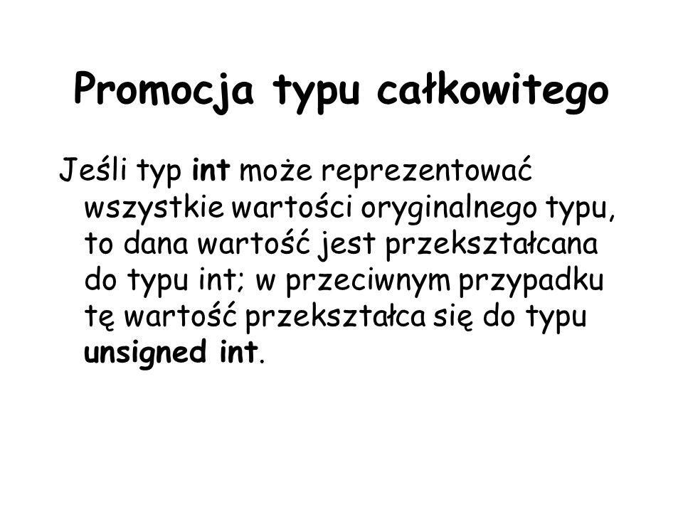 Promocja typu całkowitego Jeśli typ int może reprezentować wszystkie wartości oryginalnego typu, to dana wartość jest przekształcana do typu int; w pr