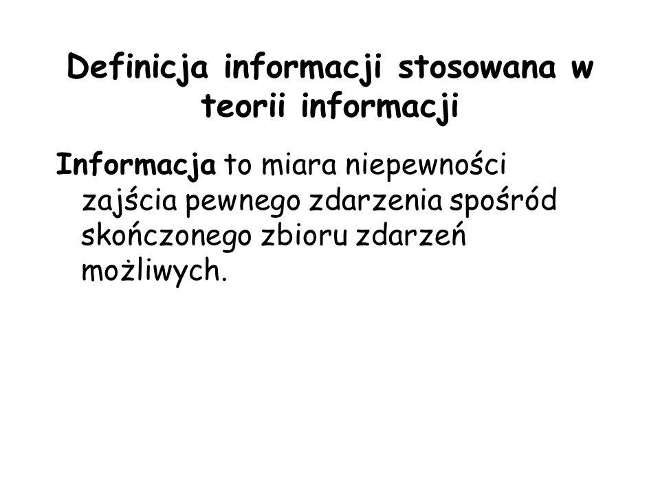 Definicja informacji stosowana w teorii informacji Informacja to miara niepewności zajścia pewnego zdarzenia spośród skończonego zbioru zdarzeń możliw