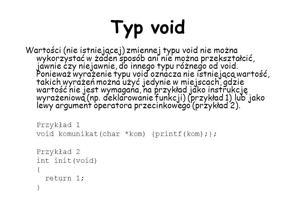 Typ void Wartości (nie istniejącej) zmiennej typu void nie można wykorzystać w żaden sposób ani nie można przekształcić, jawnie czy niejawnie, do innego typu różnego od void.