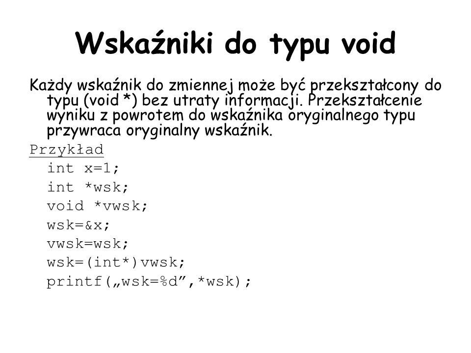 Wskaźniki do typu void Każdy wskaźnik do zmiennej może być przekształcony do typu (void *) bez utraty informacji. Przekształcenie wyniku z powrotem do
