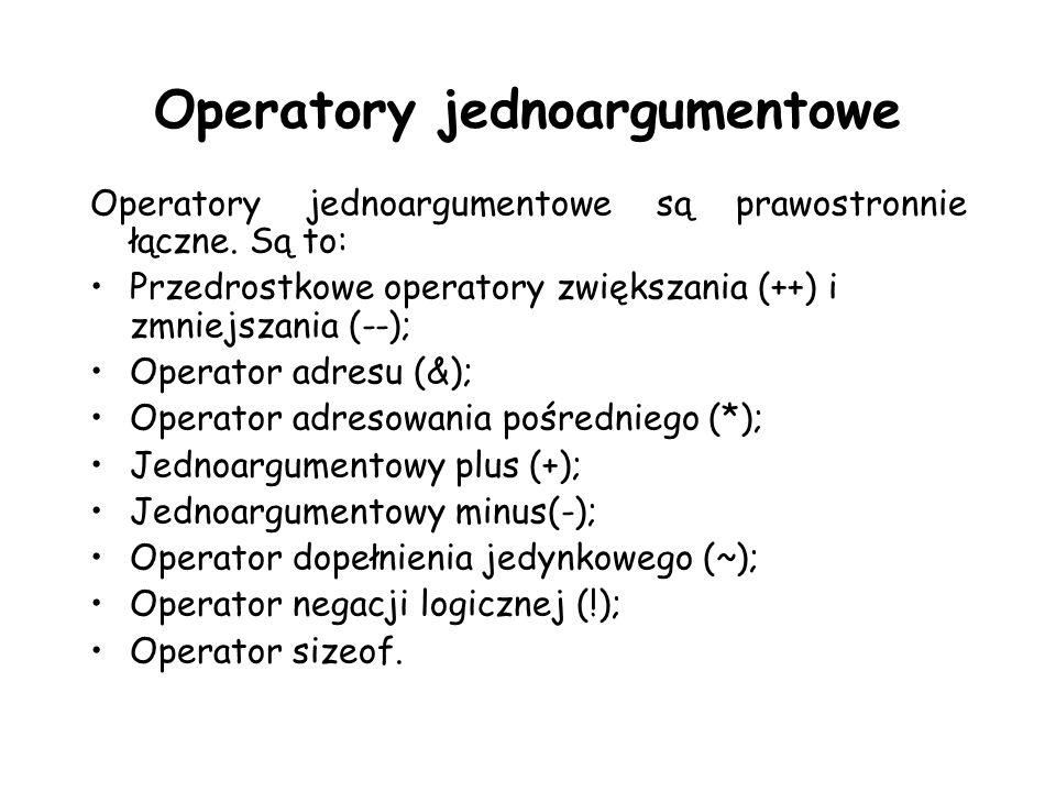 Operatory jednoargumentowe Operatory jednoargumentowe są prawostronnie łączne. Są to: Przedrostkowe operatory zwiększania (++) i zmniejszania (--); Op