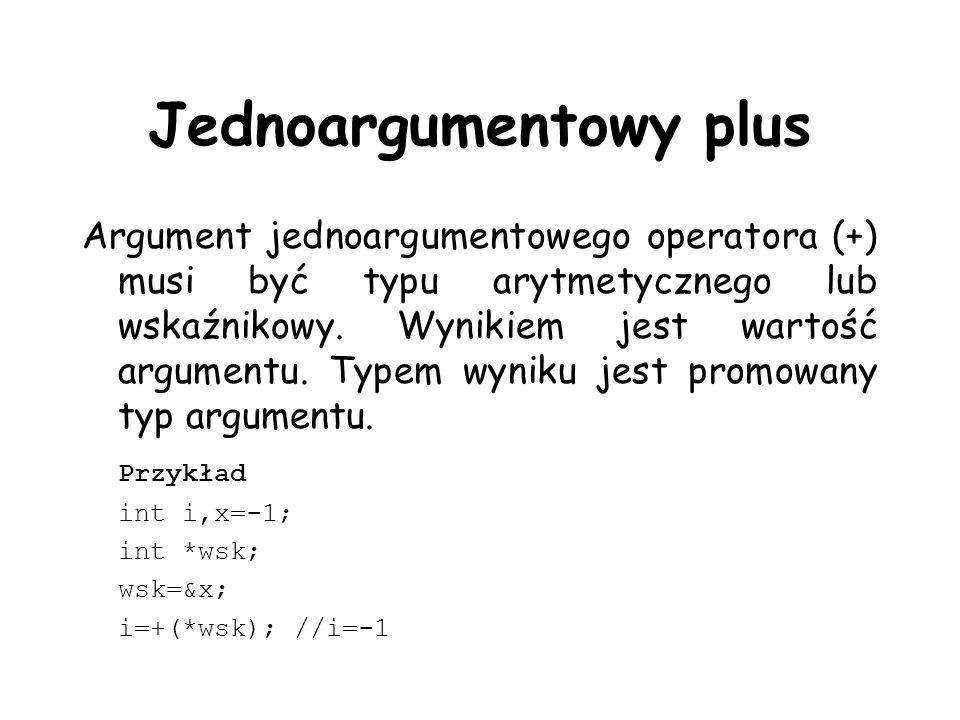 Jednoargumentowy plus Argument jednoargumentowego operatora (+) musi być typu arytmetycznego lub wskaźnikowy. Wynikiem jest wartość argumentu. Typem w