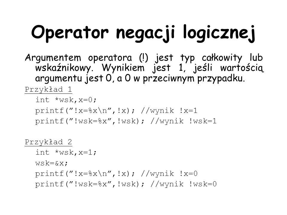 Operator negacji logicznej Argumentem operatora (!) jest typ całkowity lub wskaźnikowy. Wynikiem jest 1, jeśli wartością argumentu jest 0, a 0 w przec