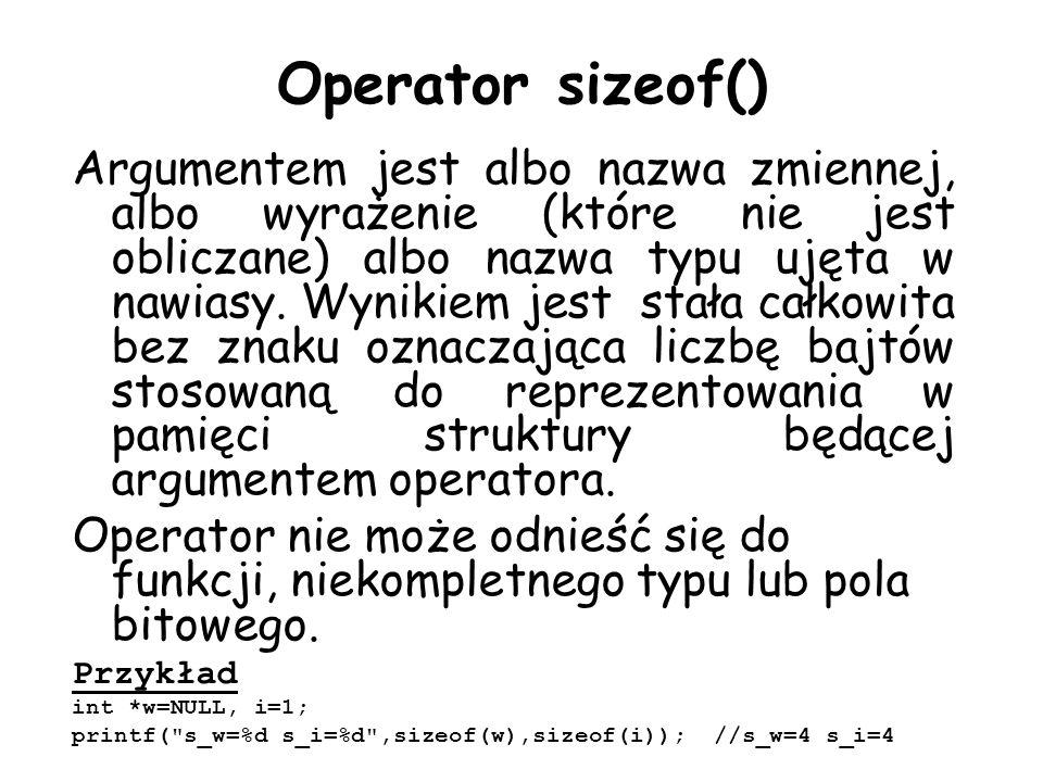 Operator sizeof() Argumentem jest albo nazwa zmiennej, albo wyrażenie (które nie jest obliczane) albo nazwa typu ujęta w nawiasy. Wynikiem jest stała
