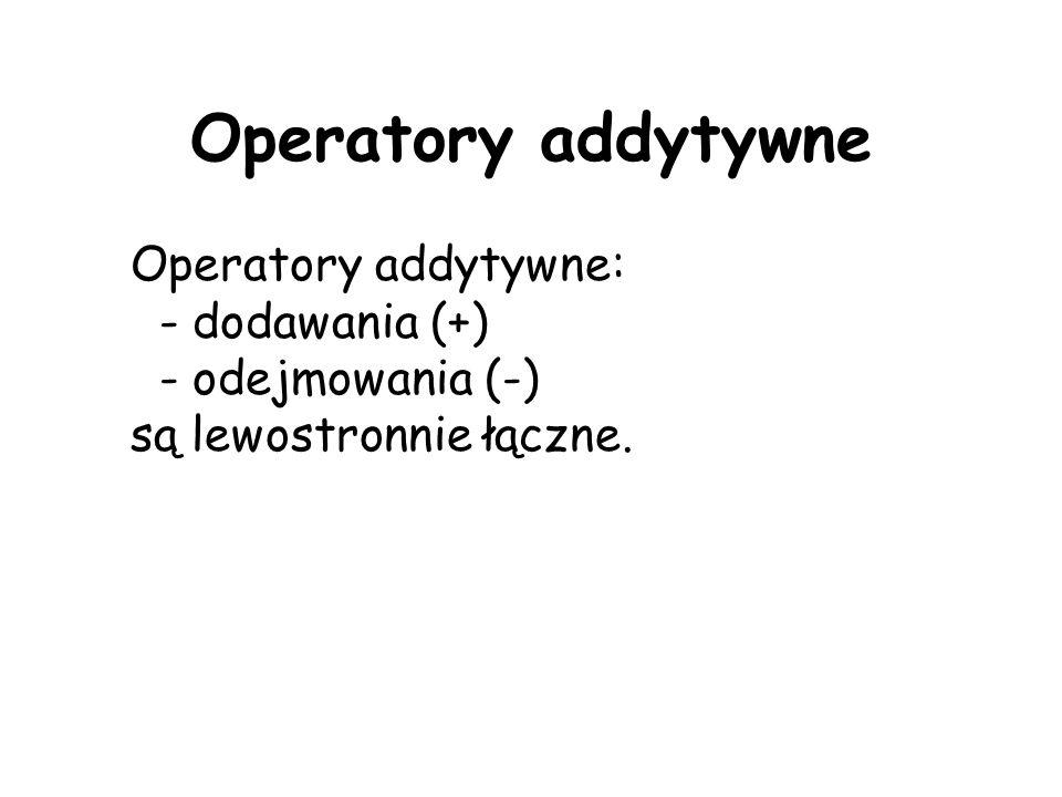Operatory addytywne Operatory addytywne: - dodawania (+) - odejmowania (-) są lewostronnie łączne.