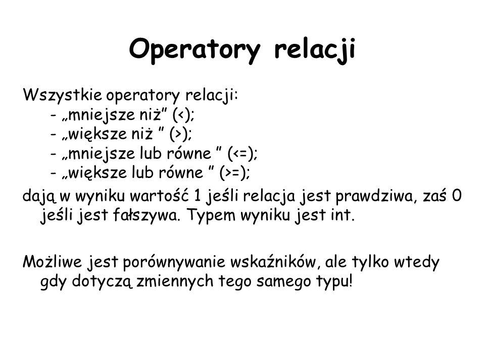 Operatory relacji Wszystkie operatory relacji: - mniejsze niż ( ); - mniejsze lub równe ( =); dają w wyniku wartość 1 jeśli relacja jest prawdziwa, za