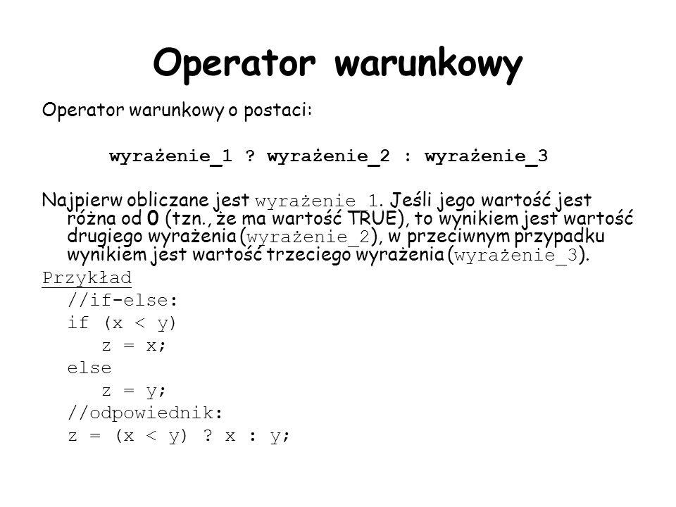 Operator warunkowy Operator warunkowy o postaci: wyrażenie_1 ? wyrażenie_2 : wyrażenie_3 Najpierw obliczane jest wyrażenie_1. Jeśli jego wartość jest