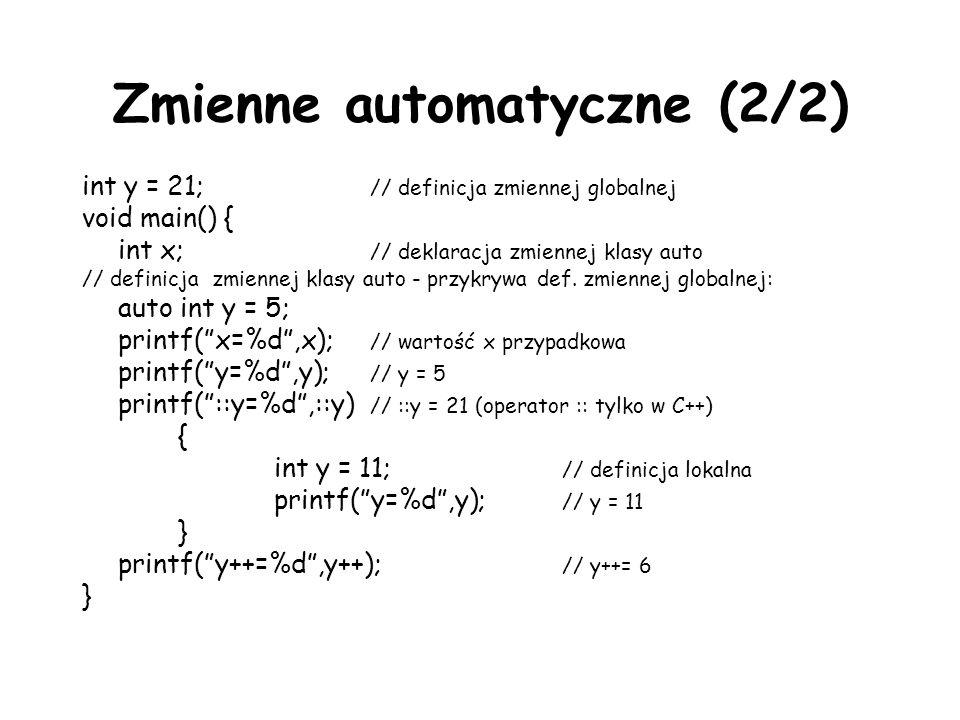 Zmienne automatyczne (2/2) int y = 21; // definicja zmiennej globalnej void main() { int x; // deklaracja zmiennej klasy auto // definicja zmiennej klasy auto - przykrywa def.