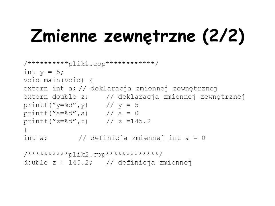 Zmienne zewnętrzne (2/2) /**********plik1.cpp************/ int y = 5; void main(void) { extern int a;// deklaracja zmiennej zewnętrznej extern double z;// deklaracja zmiennej zewnętrznej printf(y=%d,y)// y = 5 printf(a=%d,a)// a = 0 printf(z=%d,z)// z =145.2 } int a;// definicja zmiennej int a = 0 /**********plik2.cpp*************/ double z = 145.2;// definicja zmiennej