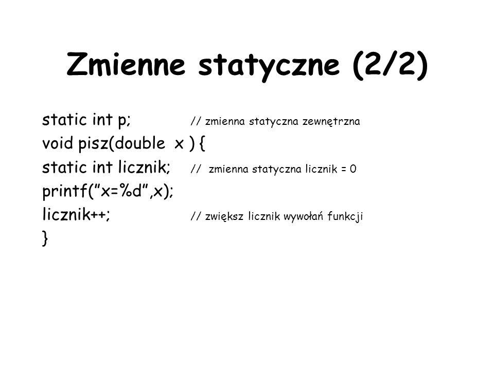 Zmienne statyczne (2/2) static int p; // zmienna statyczna zewnętrzna void pisz(double x ) { static int licznik; // zmienna statyczna licznik = 0 printf(x=%d,x); licznik++; // zwiększ licznik wywołań funkcji }