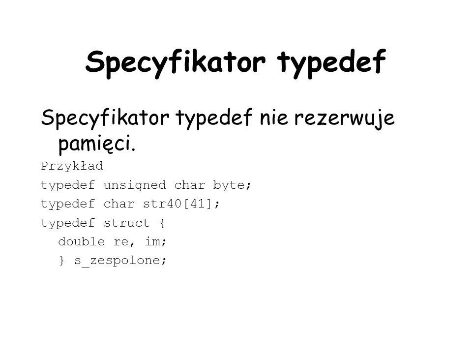Specyfikator typedef Specyfikator typedef nie rezerwuje pamięci. Przykład typedef unsigned char byte; typedef char str40[41]; typedef struct { double