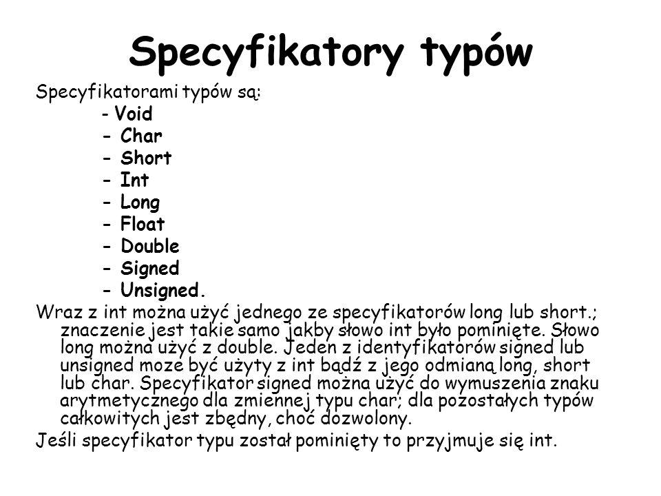 Specyfikatory typów Specyfikatorami typów są: - Void - Char - Short - Int - Long - Float - Double - Signed - Unsigned. Wraz z int można użyć jednego z