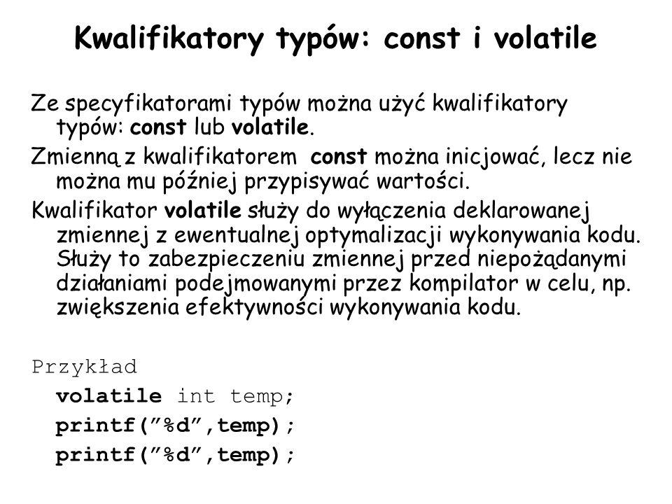 Kwalifikatory typów: const i volatile Ze specyfikatorami typów można użyć kwalifikatory typów: const lub volatile. Zmienną z kwalifikatorem const możn
