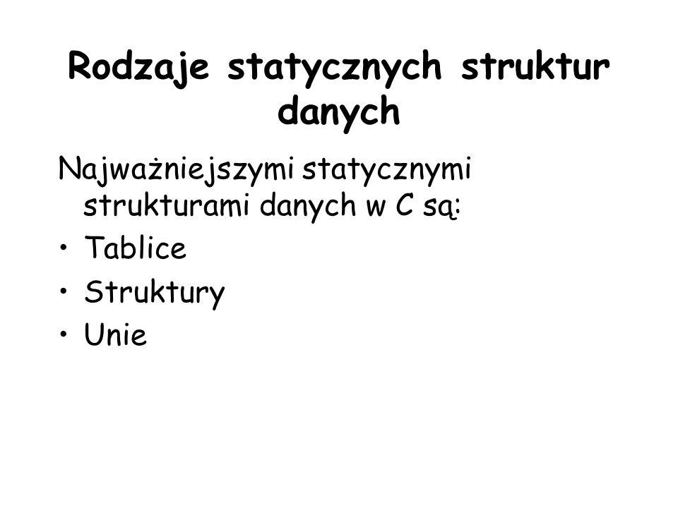 Rodzaje statycznych struktur danych Najważniejszymi statycznymi strukturami danych w C są: Tablice Struktury Unie