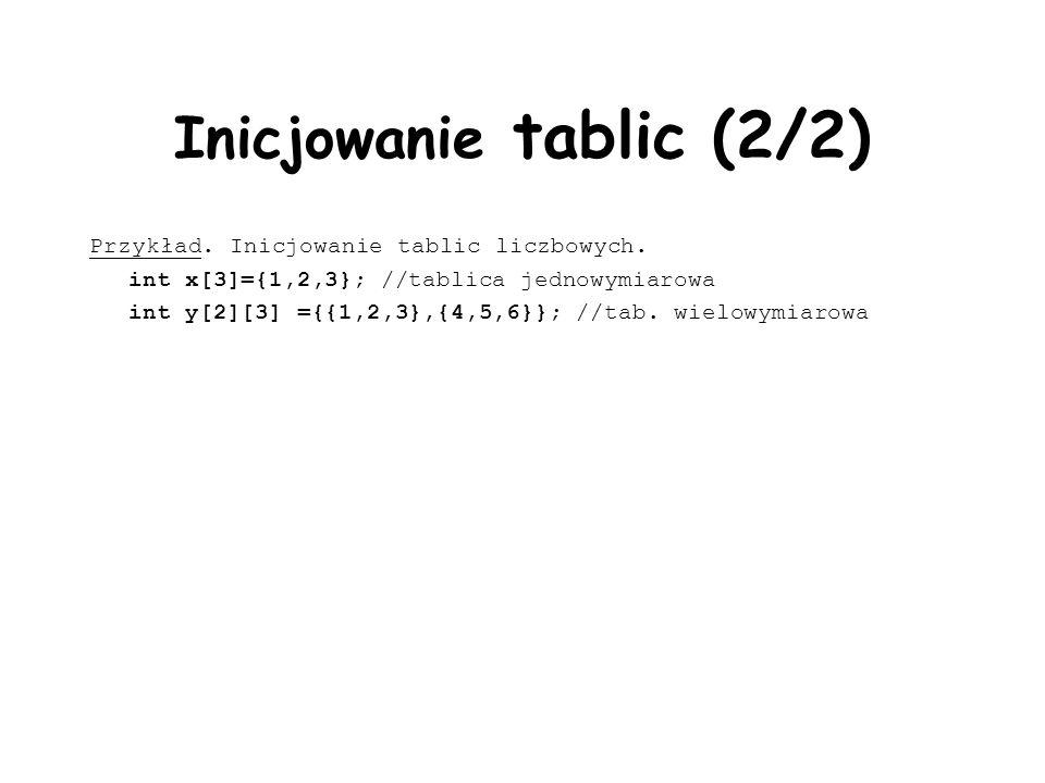 Inicjowanie tablic (2/2) Przykład. Inicjowanie tablic liczbowych. int x[3]={1,2,3}; //tablica jednowymiarowa int y[2][3] ={{1,2,3},{4,5,6}}; //tab. wi