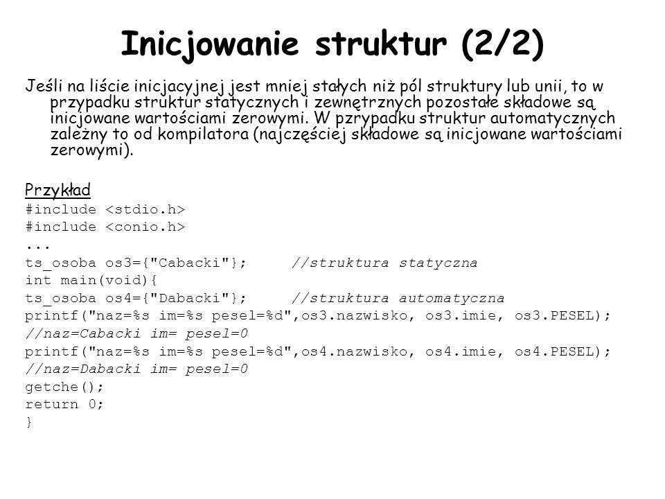 Inicjowanie struktur (2/2) Jeśli na liście inicjacyjnej jest mniej stałych niż pól struktury lub unii, to w przypadku struktur statycznych i zewnętrznych pozostałe składowe są inicjowane wartościami zerowymi.