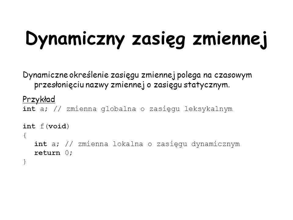 Dynamiczny zasięg zmiennej Dynamiczne określenie zasięgu zmiennej polega na czasowym przesłonięciu nazwy zmiennej o zasięgu statycznym. Przykład int a