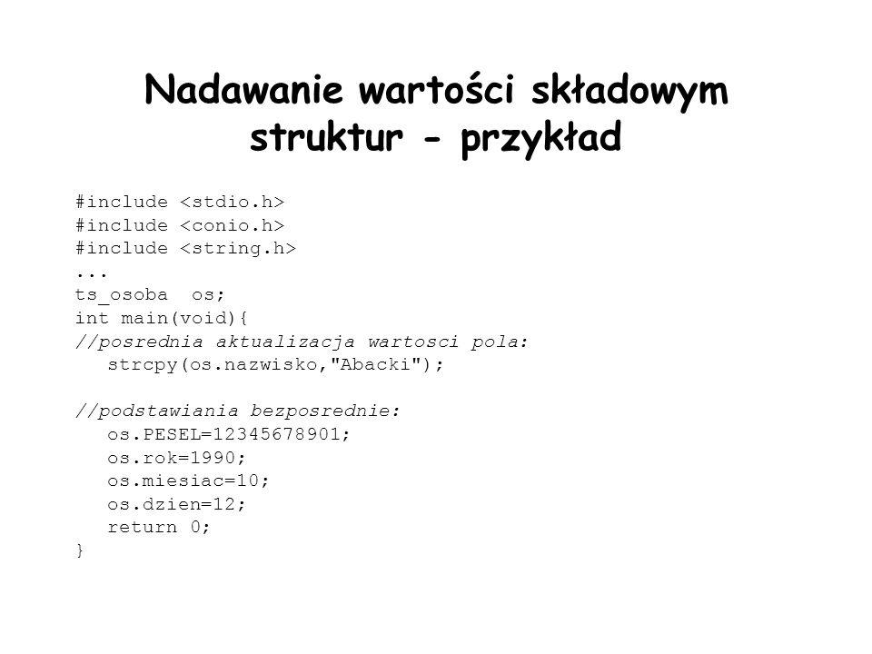 Nadawanie wartości składowym struktur - przykład #include... ts_osoba os; int main(void){ //posrednia aktualizacja wartosci pola: strcpy(os.nazwisko,