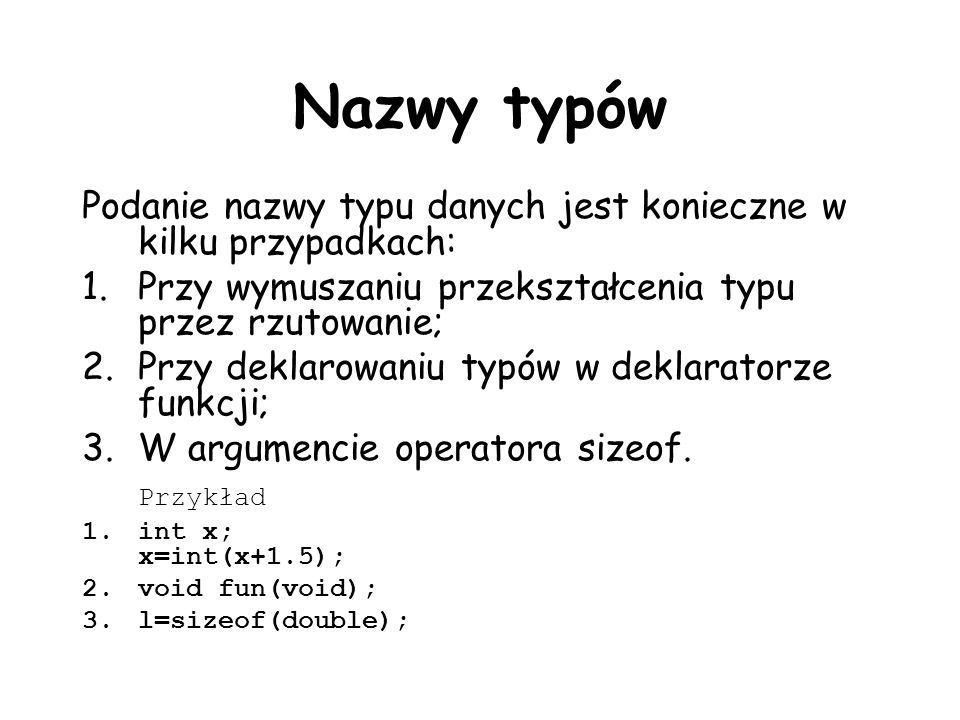 Nazwy typów Podanie nazwy typu danych jest konieczne w kilku przypadkach: 1.Przy wymuszaniu przekształcenia typu przez rzutowanie; 2.Przy deklarowaniu typów w deklaratorze funkcji; 3.W argumencie operatora sizeof.