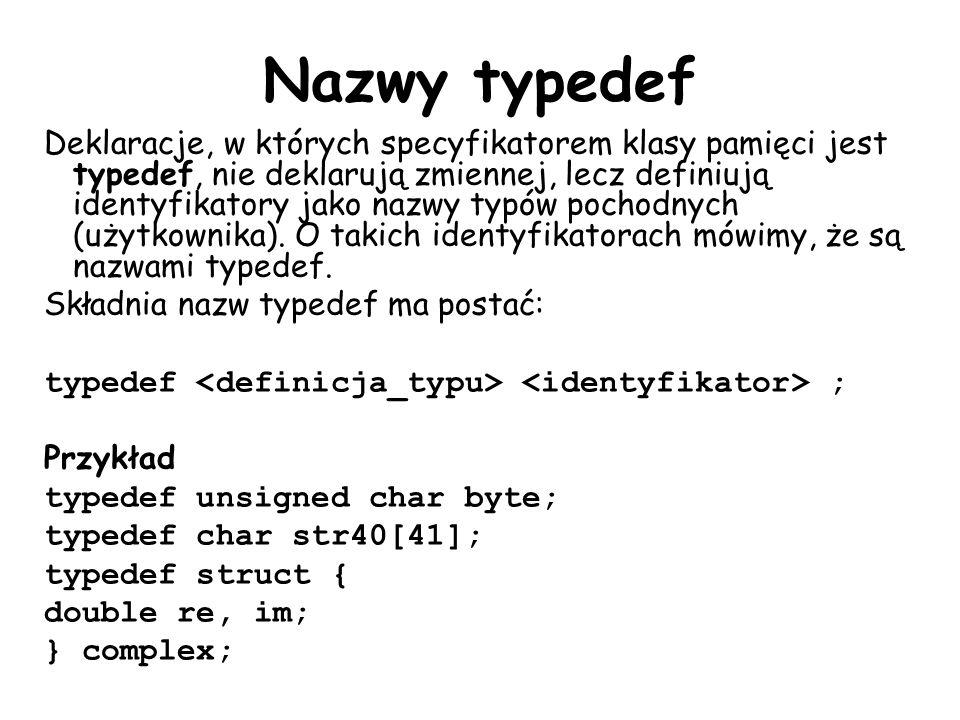 Nazwy typedef Deklaracje, w których specyfikatorem klasy pamięci jest typedef, nie deklarują zmiennej, lecz definiują identyfikatory jako nazwy typów pochodnych (użytkownika).