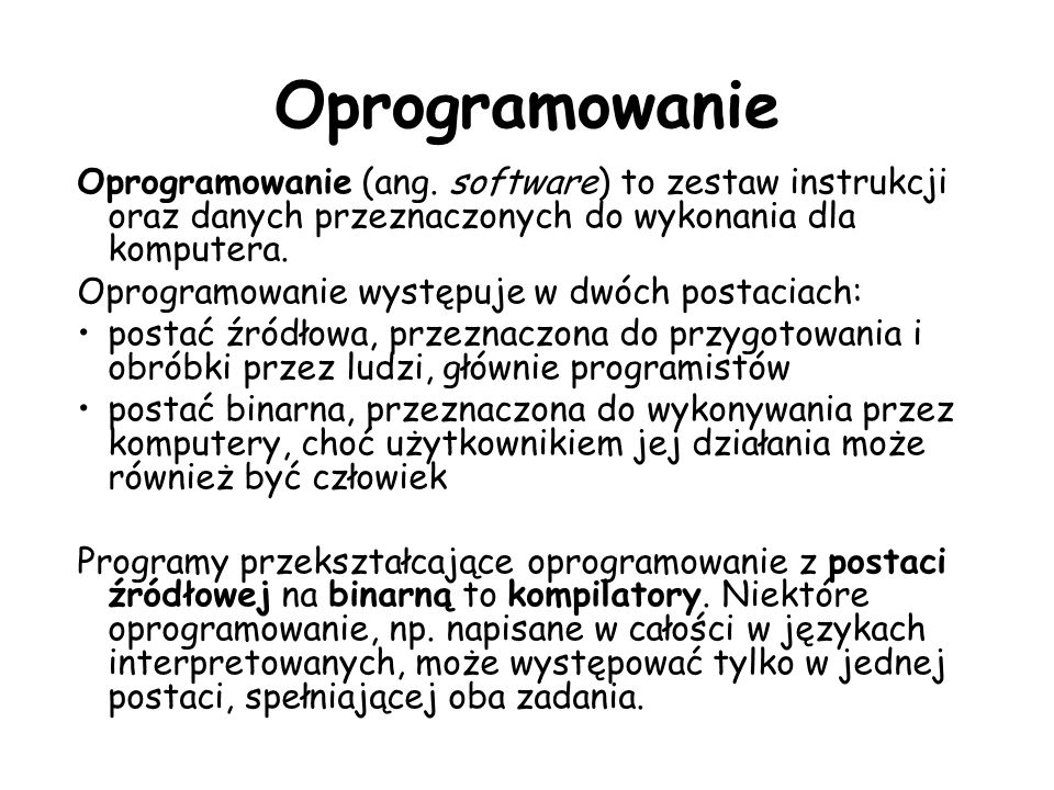 Oprogramowanie Oprogramowanie (ang. software) to zestaw instrukcji oraz danych przeznaczonych do wykonania dla komputera. Oprogramowanie występuje w d