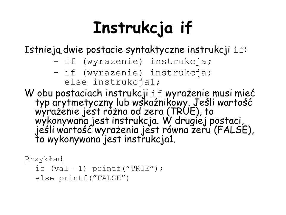 Instrukcja if Istnieją dwie postacie syntaktyczne instrukcji if : - if (wyrazenie) instrukcja; - if (wyrazenie) instrukcja; else instrukcja1; W obu postaciach instrukcji if wyrażenie musi mieć typ arytmetyczny lub wskaźnikowy.
