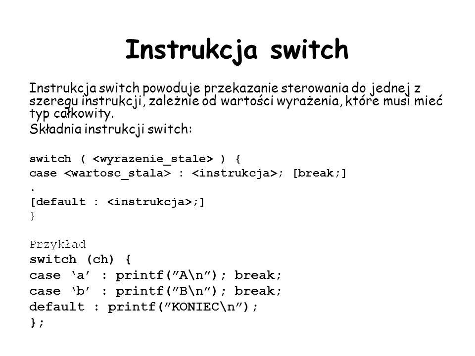 Instrukcja switch Instrukcja switch powoduje przekazanie sterowania do jednej z szeregu instrukcji, zależnie od wartości wyrażenia, które musi mieć typ całkowity.