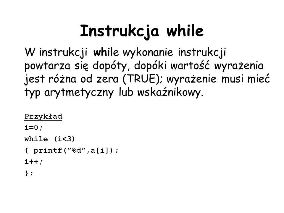 Instrukcja while W instrukcji while wykonanie instrukcji powtarza się dopóty, dopóki wartość wyrażenia jest różna od zera (TRUE); wyrażenie musi mieć typ arytmetyczny lub wskaźnikowy.