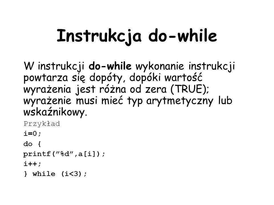 Instrukcja do-while W instrukcji do-while wykonanie instrukcji powtarza się dopóty, dopóki wartość wyrażenia jest różna od zera (TRUE); wyrażenie musi mieć typ arytmetyczny lub wskaźnikowy.