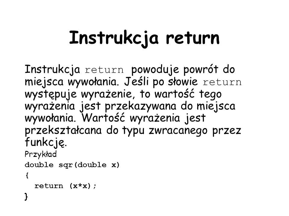 Instrukcja return Instrukcja return powoduje powrót do miejsca wywołania. Jeśli po słowie return występuje wyrażenie, to wartość tego wyrażenia jest p