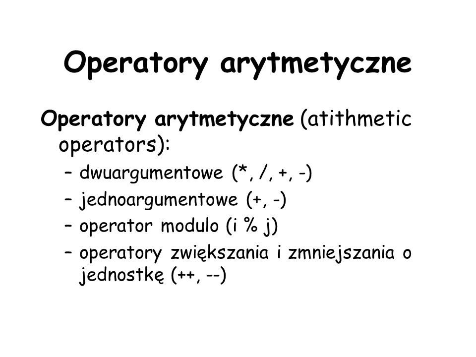 Operatory arytmetyczne Operatory arytmetyczne (atithmetic operators): –dwuargumentowe (*, /, +, -) –jednoargumentowe (+, -) –operator modulo (i % j) –operatory zwiększania i zmniejszania o jednostkę (++, --)