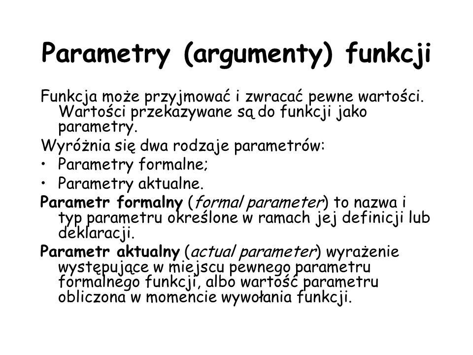 Parametry (argumenty) funkcji Funkcja może przyjmować i zwracać pewne wartości. Wartości przekazywane są do funkcji jako parametry. Wyróżnia się dwa r