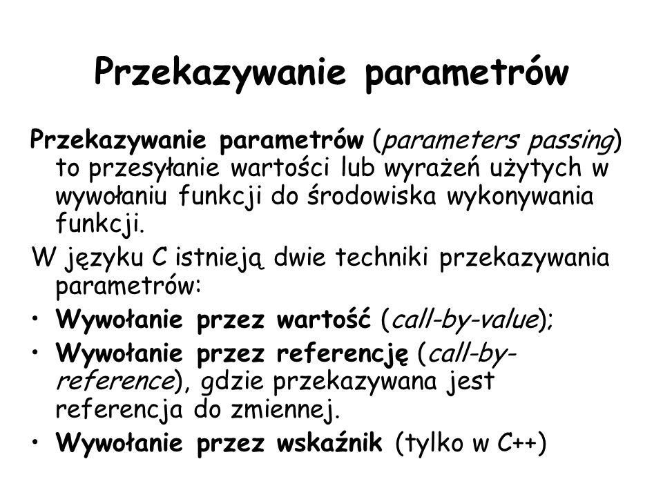 Przekazywanie parametrów Przekazywanie parametrów (parameters passing) to przesyłanie wartości lub wyrażeń użytych w wywołaniu funkcji do środowiska wykonywania funkcji.