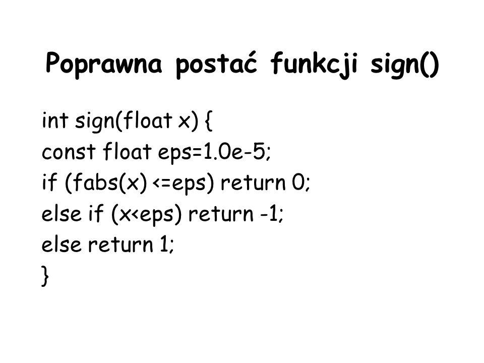 Poprawna postać funkcji sign() int sign(float x) { const float eps=1.0e-5; if (fabs(x) <=eps) return 0; else if (x<eps) return -1; else return 1; }