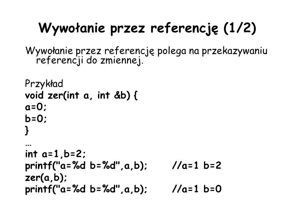 Wywołanie przez referencję (1/2) Wywołanie przez referencję polega na przekazywaniu referencji do zmiennej. Przykład void zer(int a, int &b) { a=0; b=