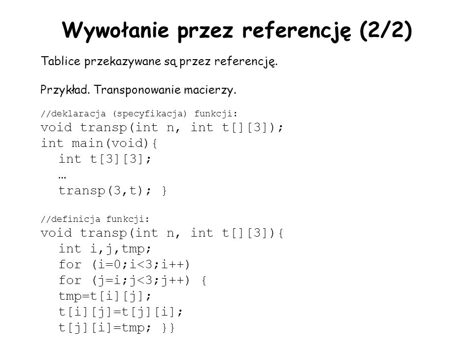 Wywołanie przez referencję (2/2) Tablice przekazywane są przez referencję. Przykład. Transponowanie macierzy. //deklaracja (specyfikacja) funkcji: voi